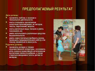ПРЕДПОЛАГАЕМЫЙ РЕЗУЛЬТАТ Дети должны: проявлять любовь к сказкам и театрально