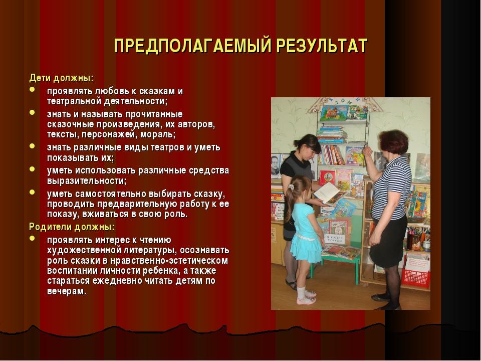 ПРЕДПОЛАГАЕМЫЙ РЕЗУЛЬТАТ Дети должны: проявлять любовь к сказкам и театрально...