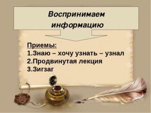 Воспринимаем информацию Приемы: 1.Знаю – хочу узнать – узнал 2.Продвинутая л