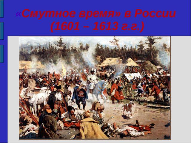 «Смутное время» в России (1601 – 1613 г.г.)