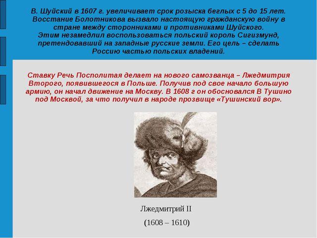 В. Шуйский в 1607 г. увеличивает срок розыска беглых с 5 до 15 лет. Восстание...