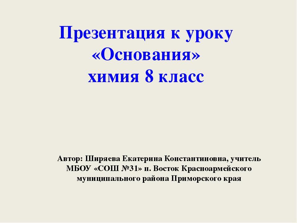 Презентация к уроку «Основания» химия 8 класс Автор: Ширяева Екатерина Конста...