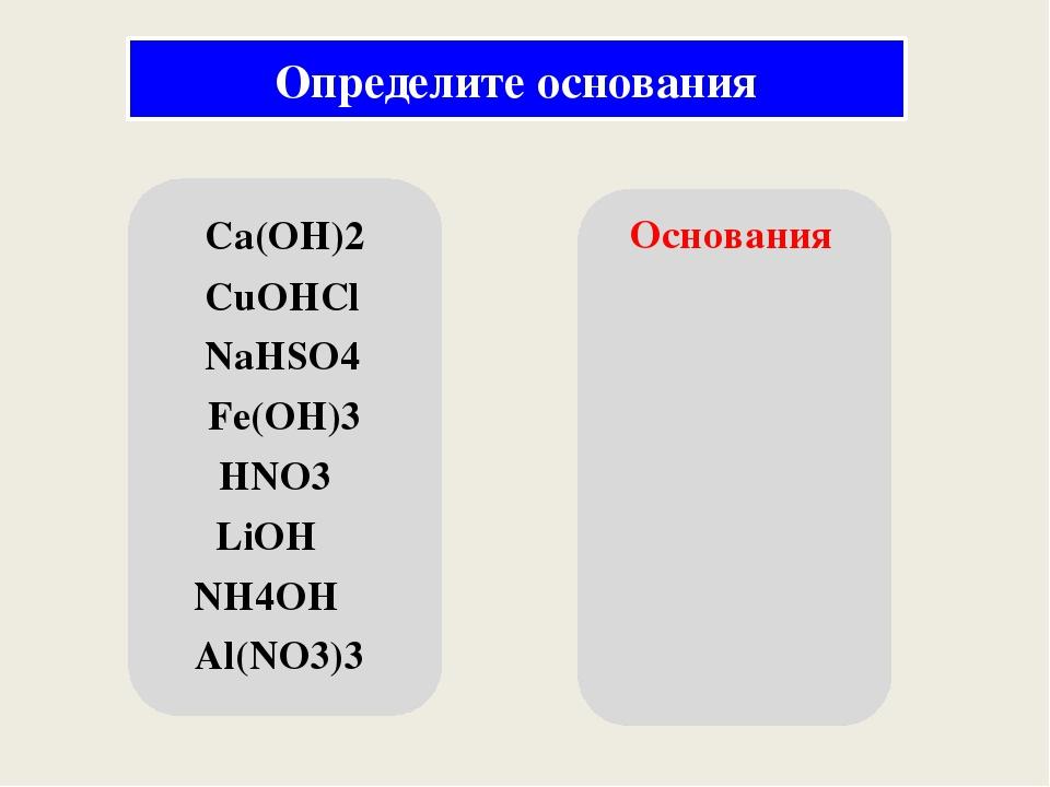 Ca(OH)2 CuOHCl NaHSO4 Fe(OH)3 HNO3 LiOH NH4OH Al(NO3)3 Основания Определите...