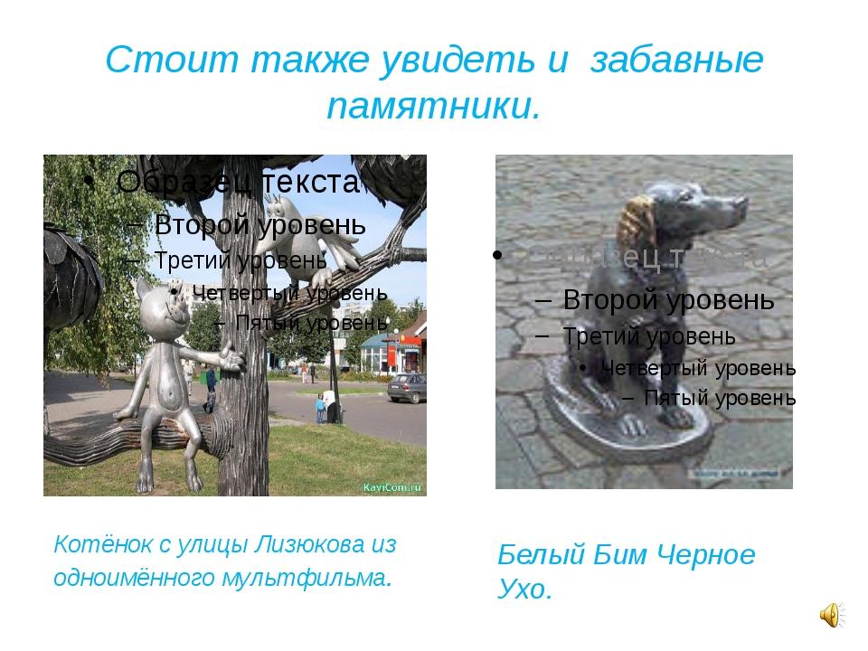 Стоит также увидеть и забавные памятники. Котёнок с улицы Лизюкова из одноимё...