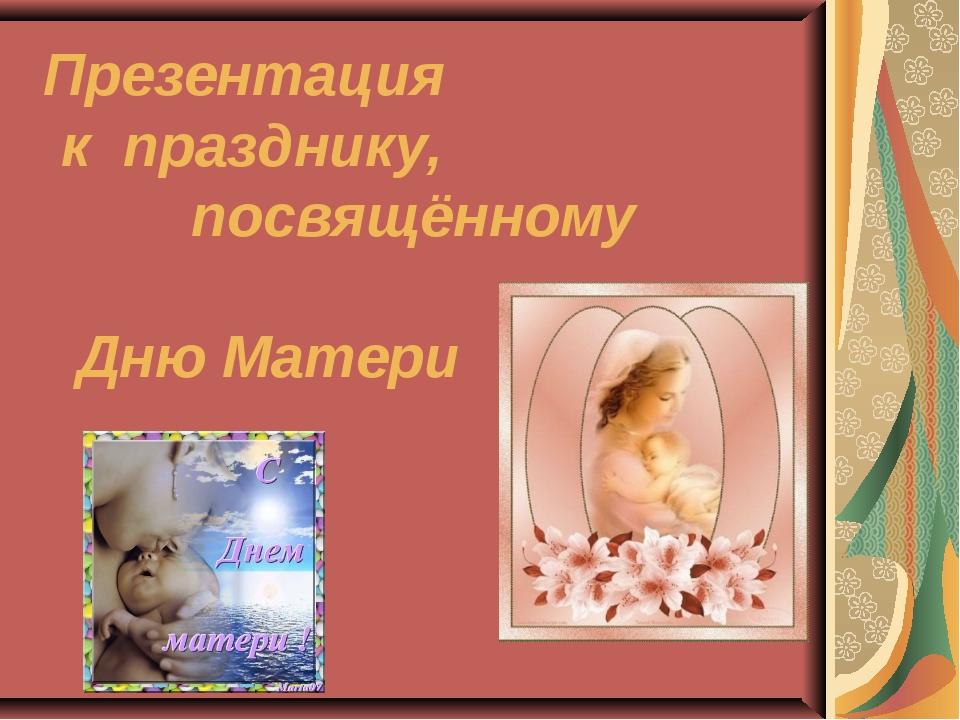 Презентация к празднику, посвящённому Дню Матери