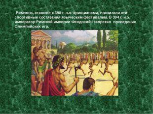 Римляне, ставшие к 390 г. н.э. христианами, посчитали эти спортивные состяза