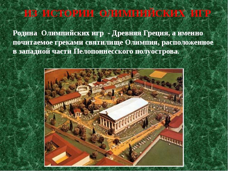 Родина Олимпийских игр - Древняя Греция, а именно почитаемое греками святилищ...