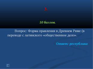 3. 10 баллов. Вопрос: Форма правления в Древнем Риме (в переводе с латинског