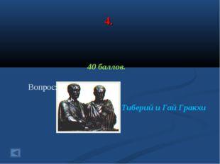 4. 40 баллов. Вопрос: Ответ: Тиберий и Гай Гракхи