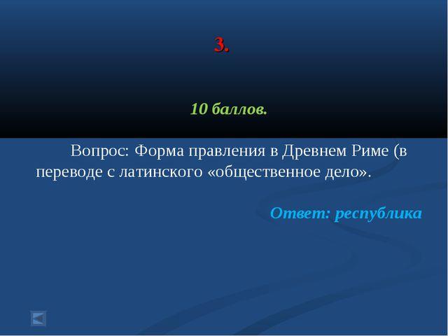 3. 10 баллов. Вопрос: Форма правления в Древнем Риме (в переводе с латинског...