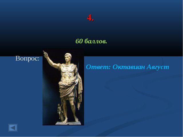 4. 60 баллов. Вопрос: Ответ: Октавиан Август