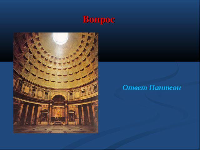Вопрос текст вопроса Ответ Пантеон