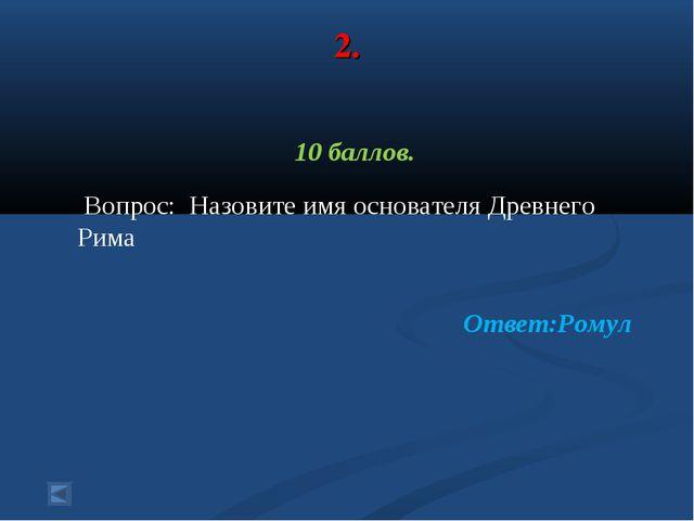 2. 10 баллов. Вопрос: Назовите имя основателя Древнего Рима Ответ:Ромул