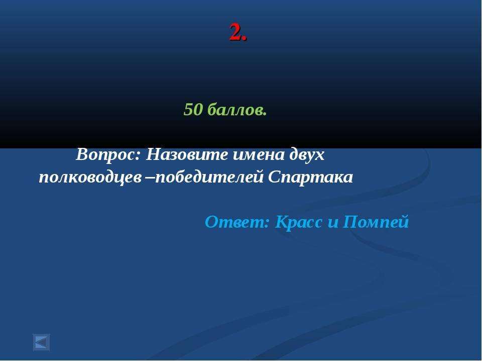 2. 50 баллов. Вопрос: Назовите имена двух полководцев –победителей Спартака О...