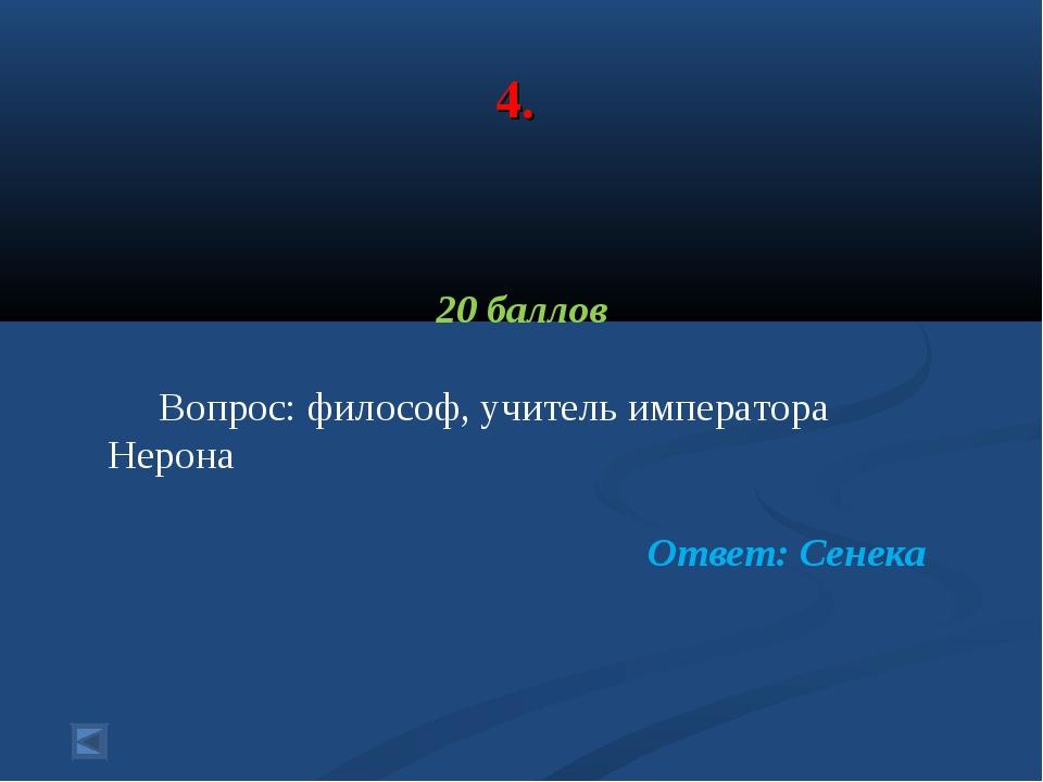 4. 20 баллов Вопрос: философ, учитель императора Нерона Ответ: Сенека