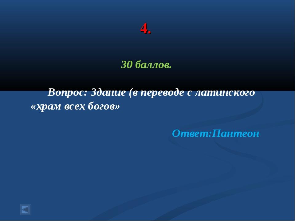 4. 30 баллов. Вопрос: Здание (в переводе с латинского «храм всех богов» Ответ...