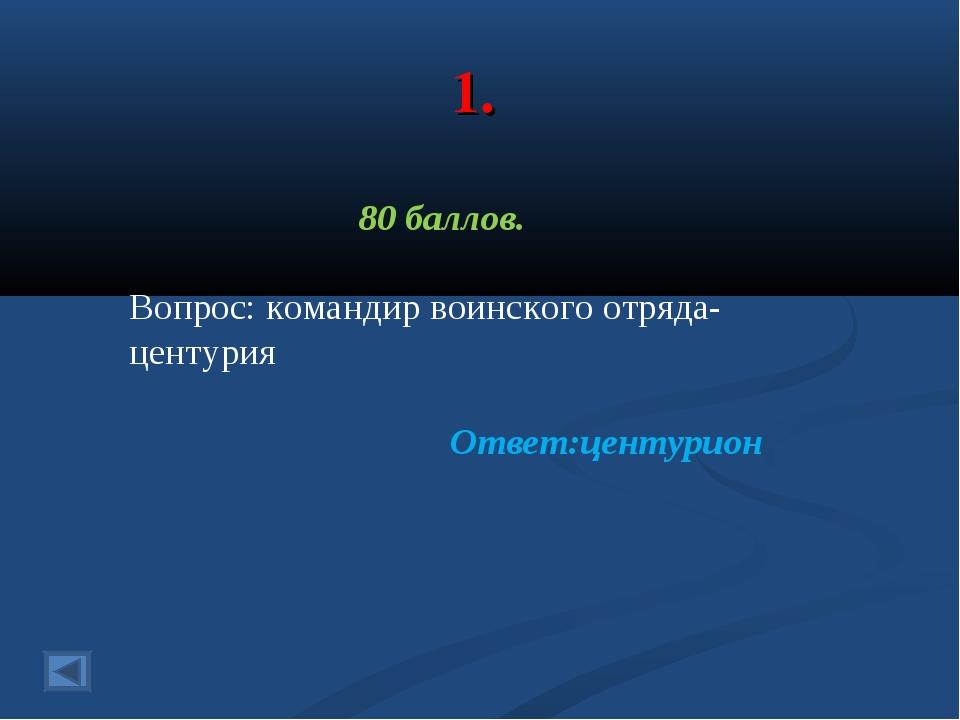 1. 80 баллов. Вопрос: командир воинского отряда- центурия Ответ:центурион