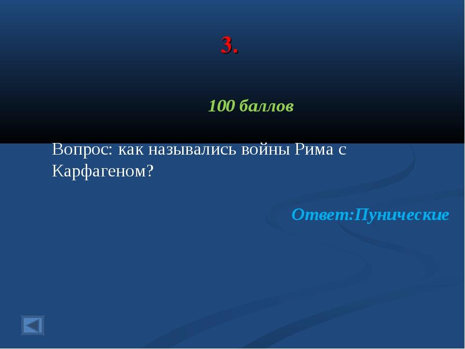 3. 100 баллов Вопрос: как назывались войны Рима с Карфагеном? Ответ:Пунические