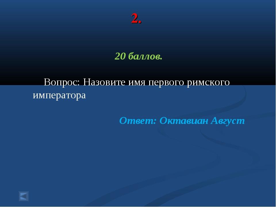 2. 20 баллов. Вопрос: Назовите имя первого римского императора Ответ: Октавиа...