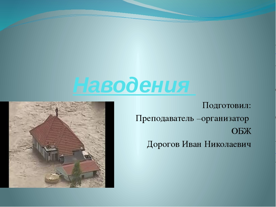 Наводения Подготовил: Преподаватель –организатор ОБЖ Дорогов Иван Николаевич