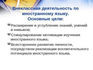 Внеклассная деятельность по иностранному языку. Основные цели: Расширение и у