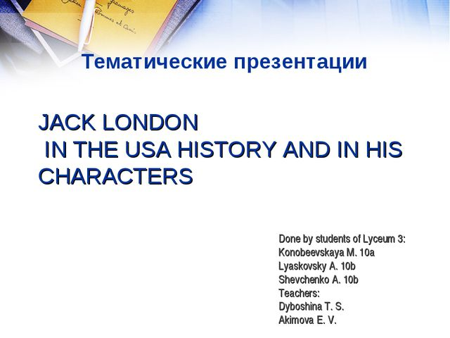 JACK LONDON IN THE USA HISTORY AND IN HIS CHARACTERS Done by students of Lyce...