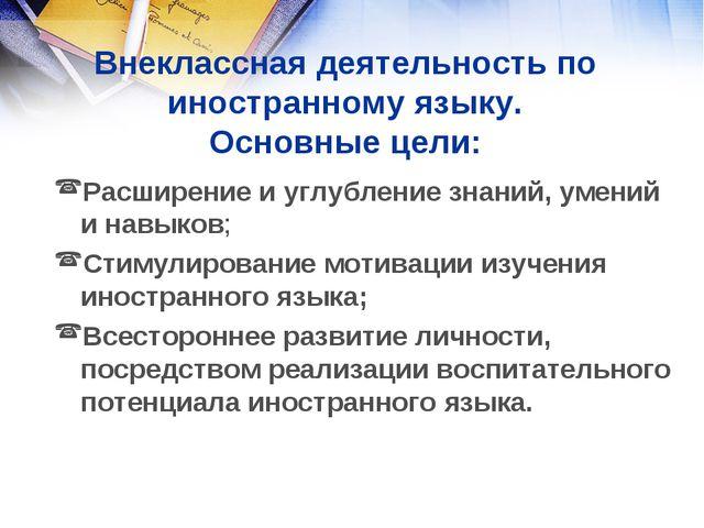 Внеклассная деятельность по иностранному языку. Основные цели: Расширение и у...
