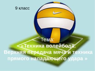 Тема: «Техника волейбола. Верхняя передача мяча и техника прямого нападающего