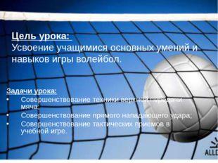 Цель урока: Усвоение учащимися основных умений и навыков игры волейбол. Задач