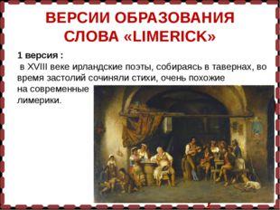 ВЕРСИИ ОБРАЗОВАНИЯ СЛОВА «LIMERICK» 1 версия : в XVIII веке ирландские поэты,