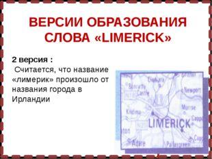 ВЕРСИИ ОБРАЗОВАНИЯ СЛОВА «LIMERICK» 2 версия : Считается, что название «лимер