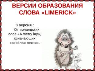 ВЕРСИИ ОБРАЗОВАНИЯ СЛОВА «LIMERICK» 3 версия : От ирландских слов «A merry la