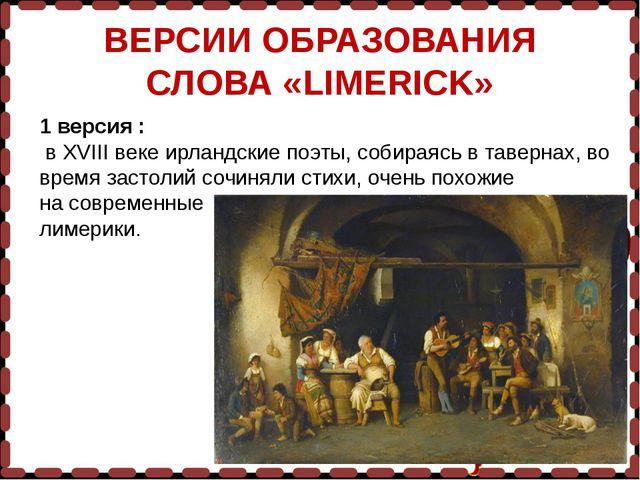 ВЕРСИИ ОБРАЗОВАНИЯ СЛОВА «LIMERICK» 1 версия : в XVIII веке ирландские поэты,...