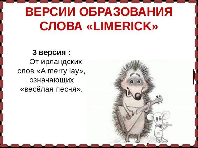 ВЕРСИИ ОБРАЗОВАНИЯ СЛОВА «LIMERICK» 3 версия : От ирландских слов «A merry la...