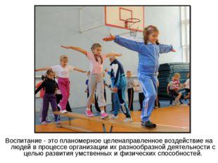 Воспитание - это планомерное целенаправленное воздействие на людей в процессе