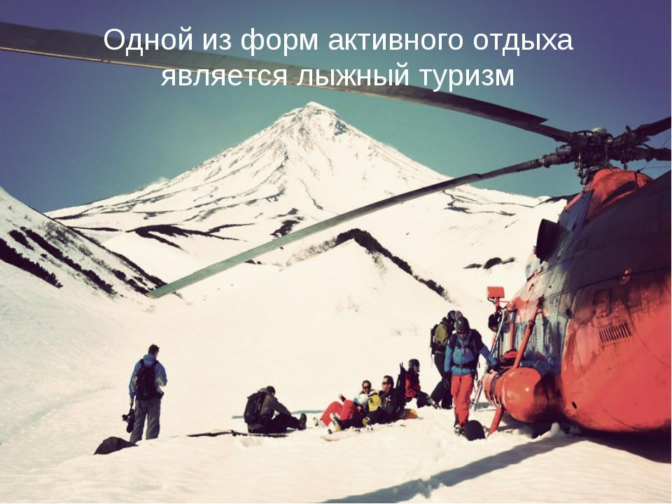 Одной из форм активного отдыха является лыжный туризм