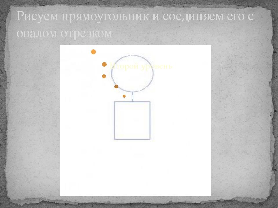 Рисуем прямоугольник и соединяем его с овалом отрезком