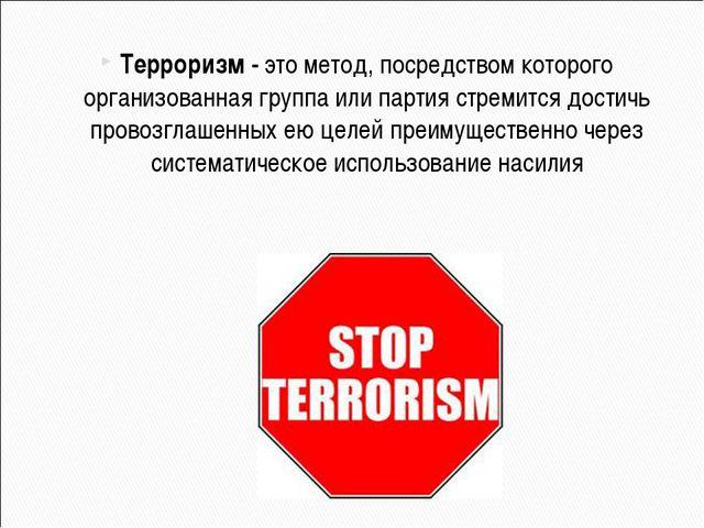 Терроризм - это метод, посредством которого организованная группа или партия...