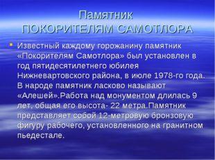 Памятник ПОКОРИТЕЛЯМ САМОТЛОРА Известный каждому горожанину памятник «Покорит
