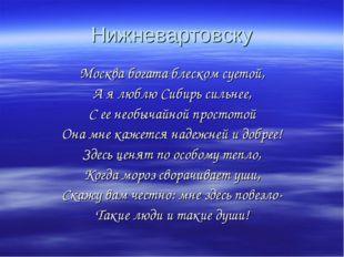 Нижневартовску Москва богата блеском суетой, А я люблю Сибирь сильнее, С ее н
