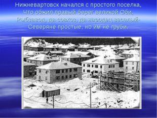 Нижневартовск начался с простого поселка, Что обжил правый берег великой Оби,