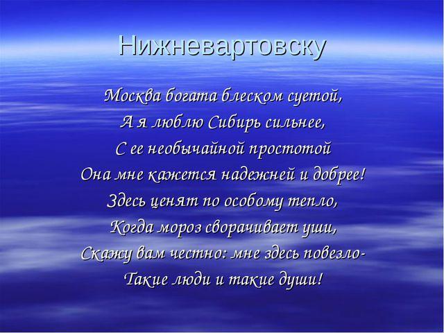 Нижневартовску Москва богата блеском суетой, А я люблю Сибирь сильнее, С ее н...