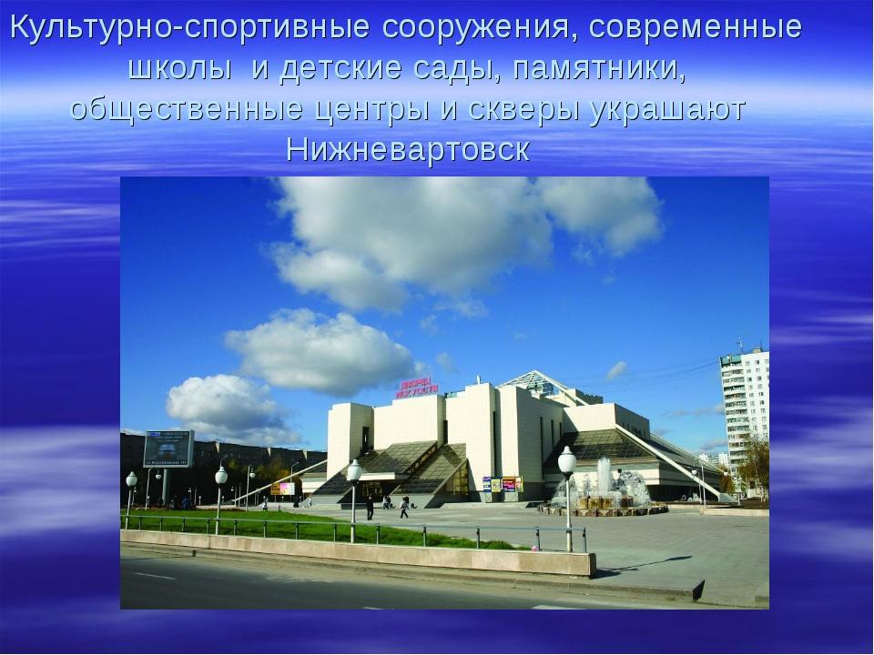 Культурно-спортивные сооружения, современные школы и детские сады, памятники,...