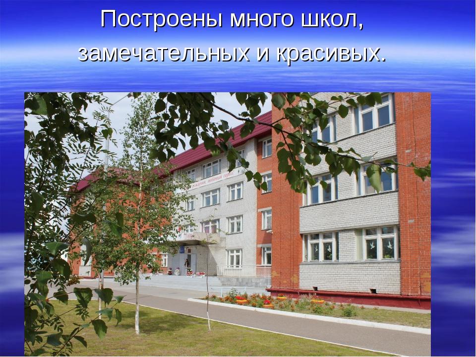 Построены много школ, замечательных и красивых.