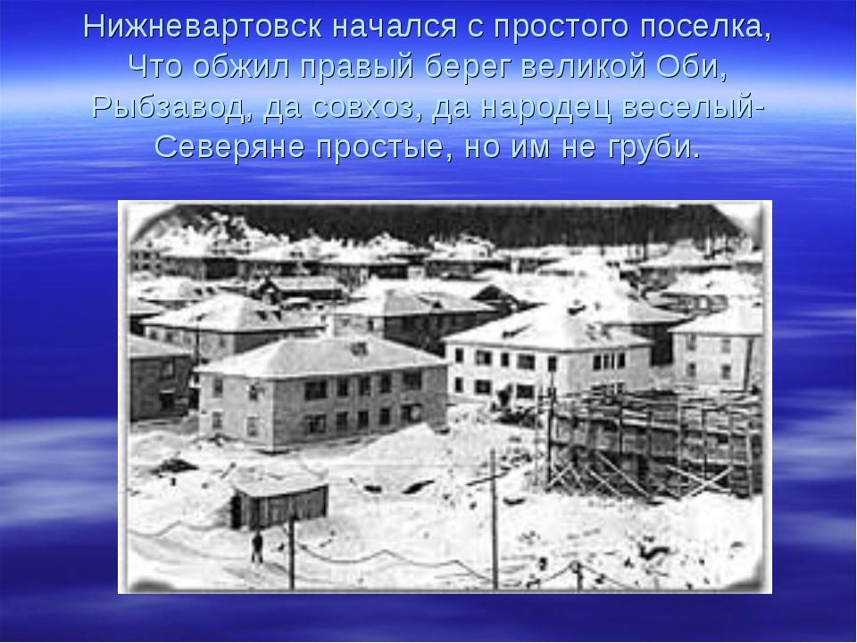 Нижневартовск начался с простого поселка, Что обжил правый берег великой Оби,...