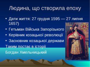 Людина, що створила епоху Дати життя: 27 грудня 1595 — 27 липня 1657) Гетьма