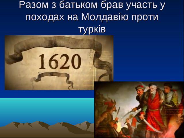 Разом з батьком брав участь у походах на Молдавію проти турків