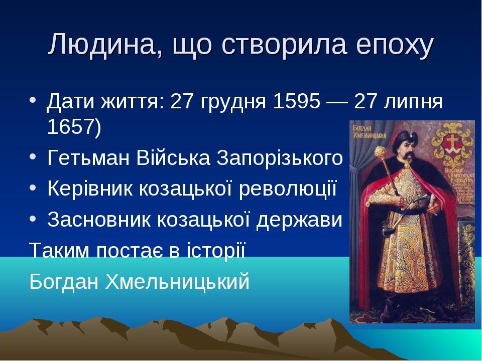 Людина, що створила епоху Дати життя: 27 грудня 1595 — 27 липня 1657) Гетьма...