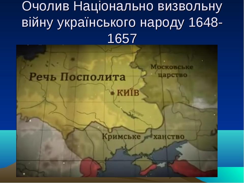 Очолив Національно визвольну війну українського народу 1648-1657