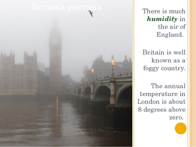 There is much humidity in the air of England. Britain is well known as a fog...